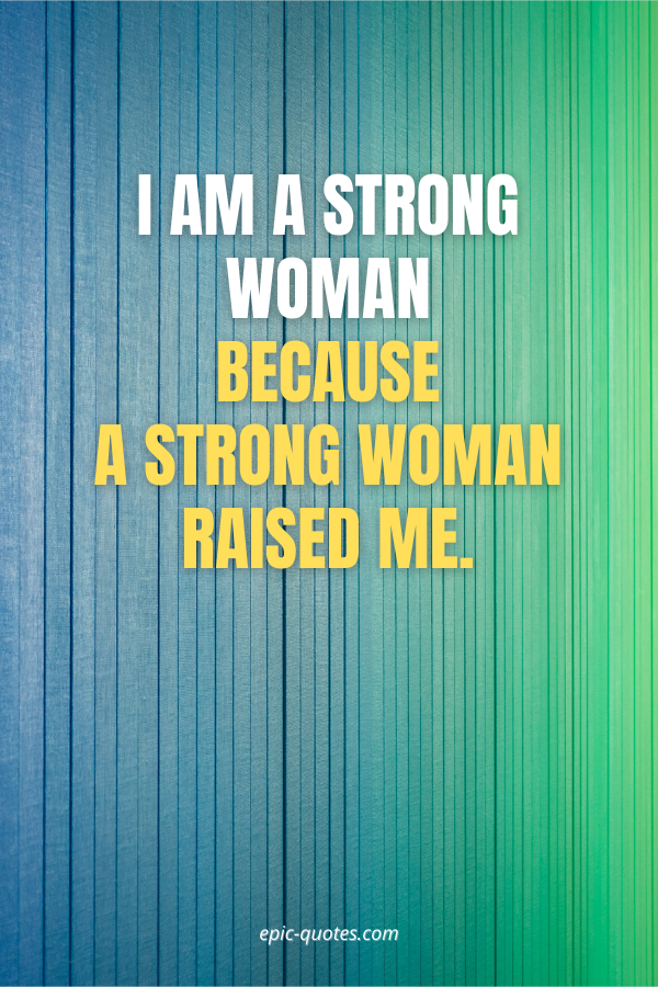 I am a strong woman because a strong woman raised me.