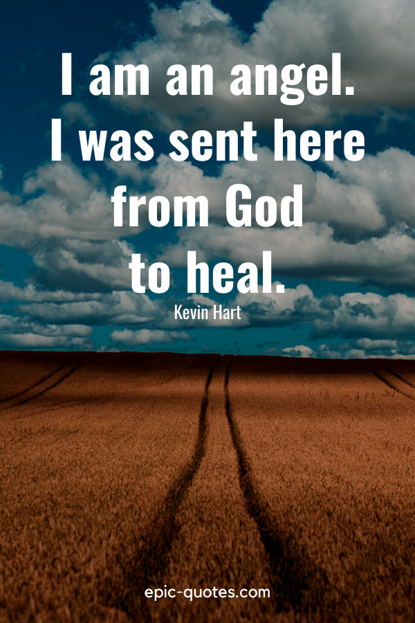 """""""I am an angel. I was sent here from God to heal."""" -Kevin Hart"""