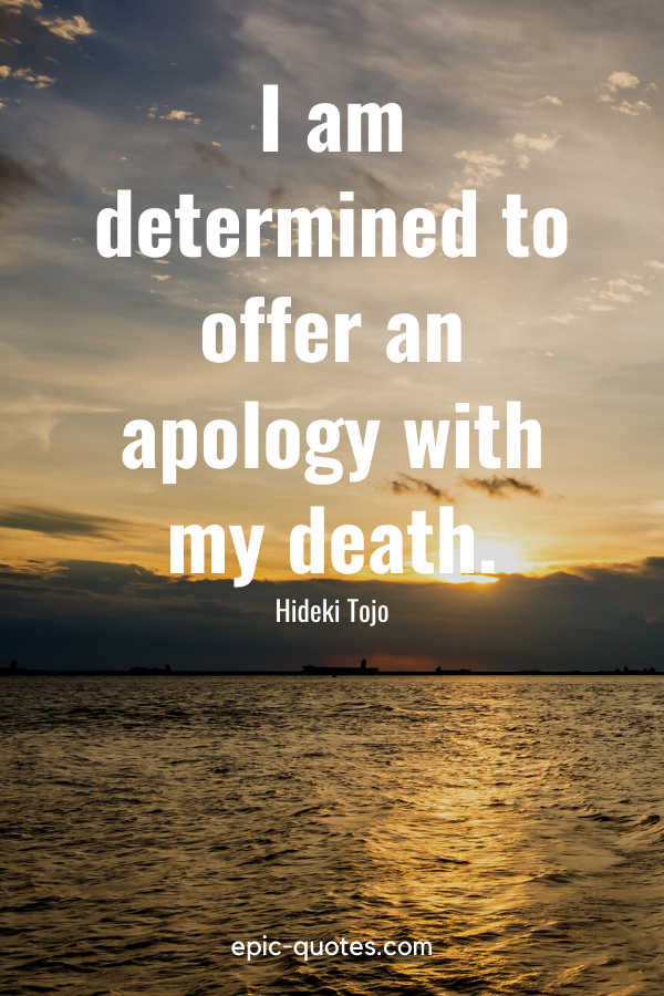 """""""I am determined to offer an apology with my death."""" -Hideki Tojo"""