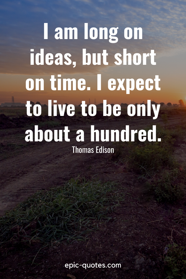 """""""I am long on ideas, but short on time. I expect to live to be only about a hundred.""""-Thomas Edison"""