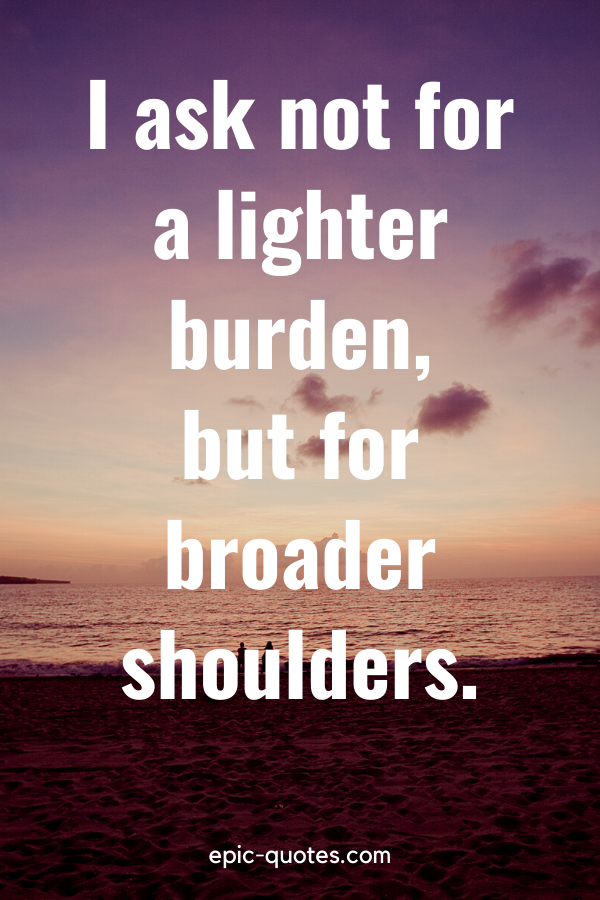 """""""I ask not for a lighter burden, but for broader shoulders."""""""