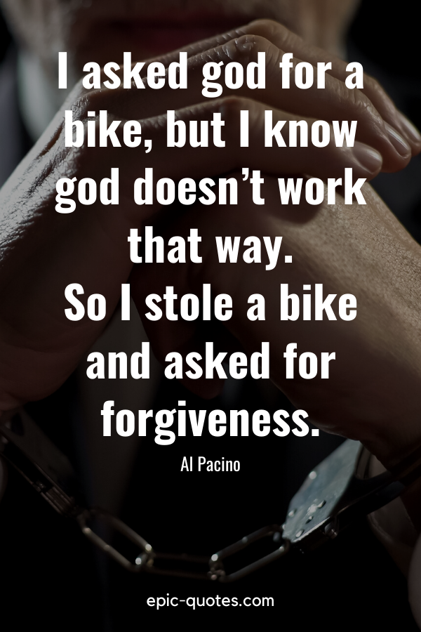 """""""I asked god for a bike, but I know god doesn't work that way. So I stole a bike and asked for forgiveness."""" -Al Pacino"""