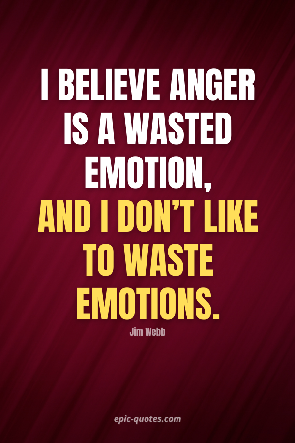 I believe anger is a wasted emotion, and I don't like to waste emotions. -Jim Webb