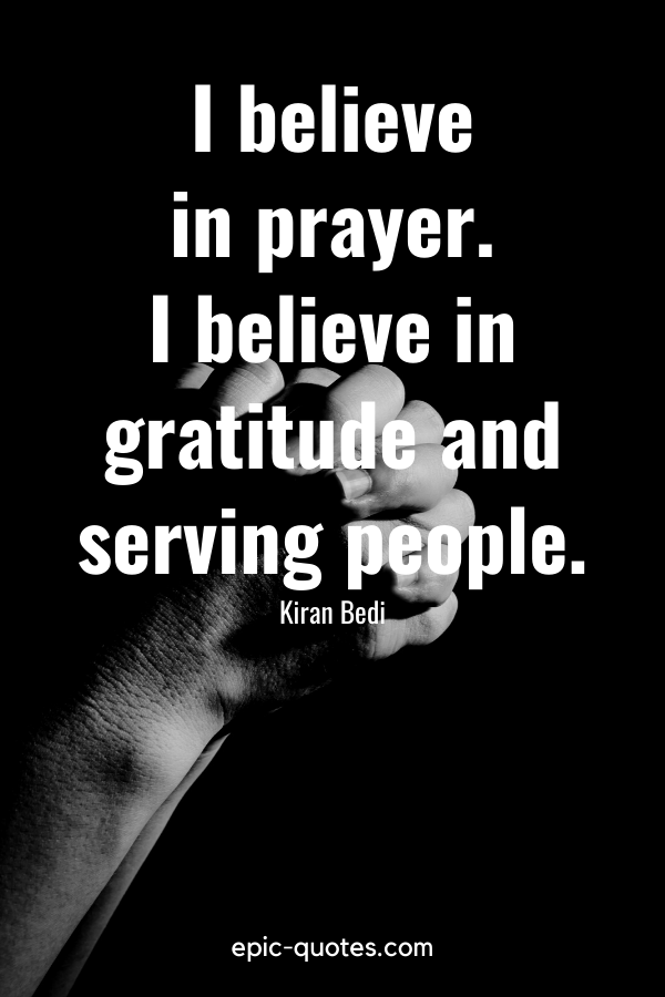 """I believe in prayer. I believe in gratitude and serving people."" -Kiran Bedi"