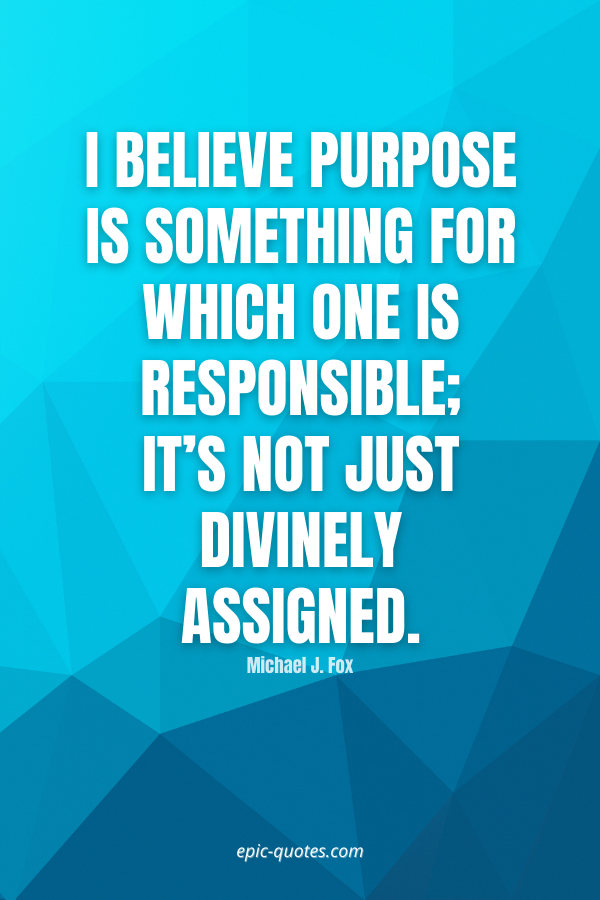 I believe purpose is something for which one is responsible; it's not just divinely assigned. -Michael J. Fox