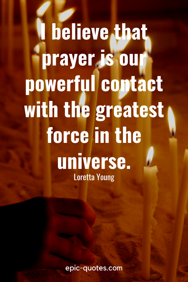 """""""I believe that prayer is our powerful contact with the greatest force in the universe."""" -Loretta Young"""
