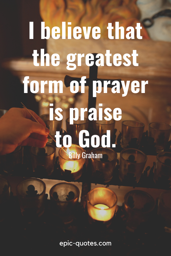"""""""I believe that the greatest form of prayer is praise to God."""" -Billy Graham"""