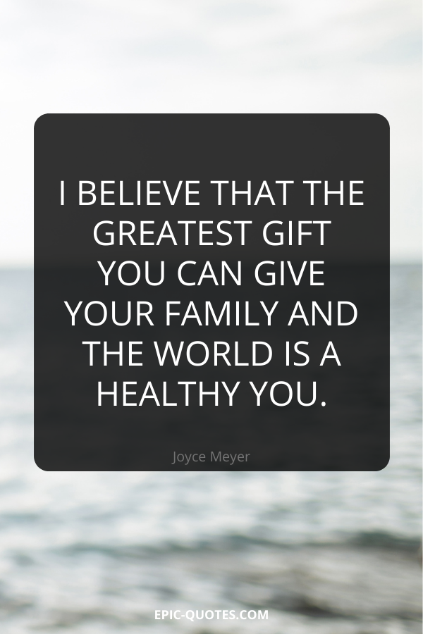 I believe that the greatest gift you can give your family and the world is a healthy you. -Joyce Meyer