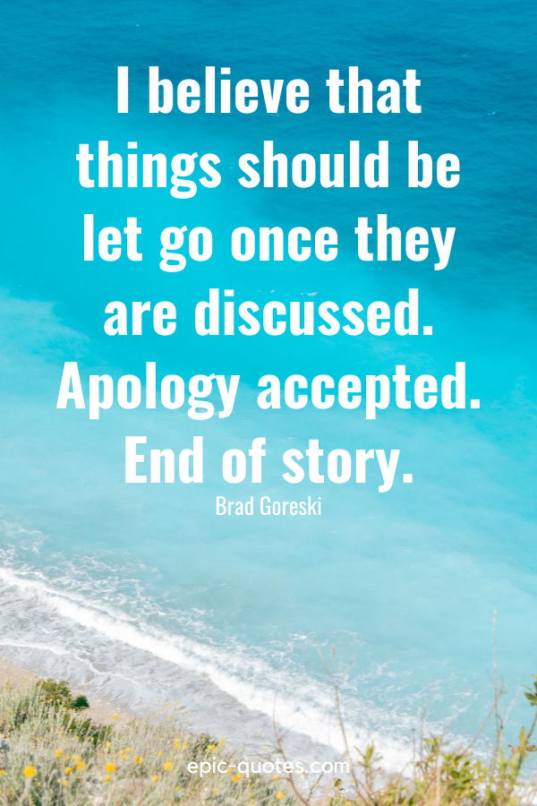 """""""I believe that things should be let go once they are discussed. Apology accepted. End of story."""" -Brad Goreski"""