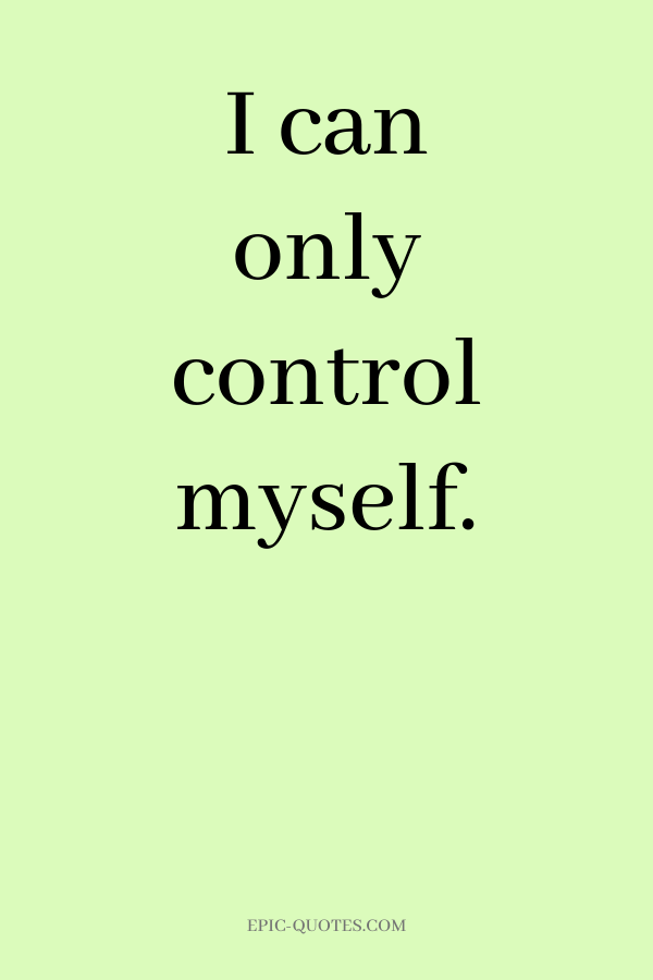 I can only control myself.