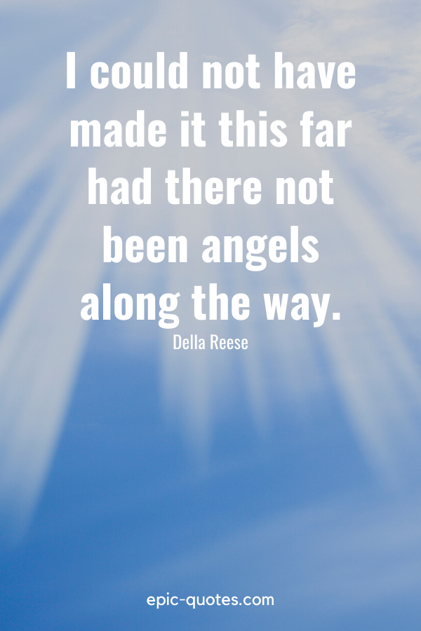 """""""I could not have made it this far had there not been angels along the way."""" -Della Reese"""