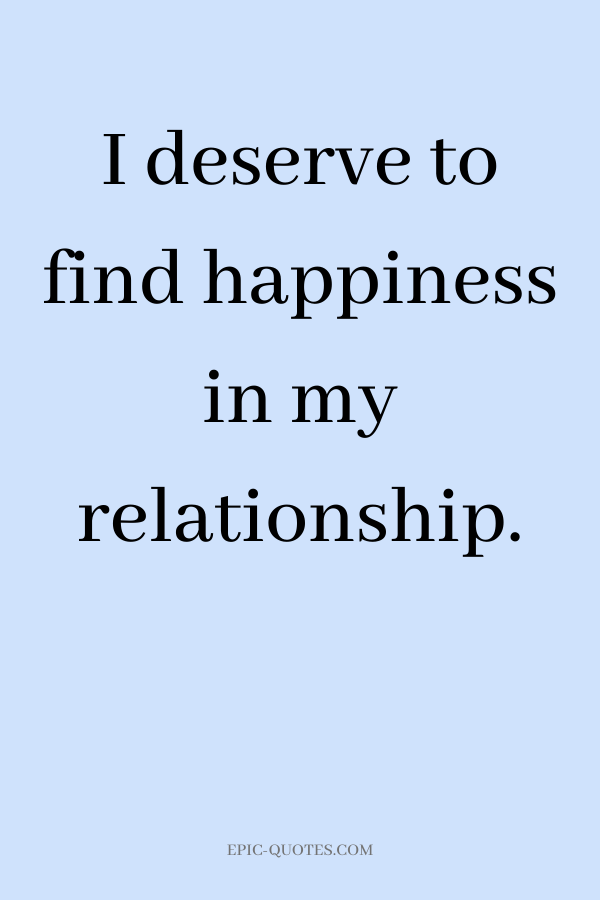 I deserve to find happiness in my relationship.