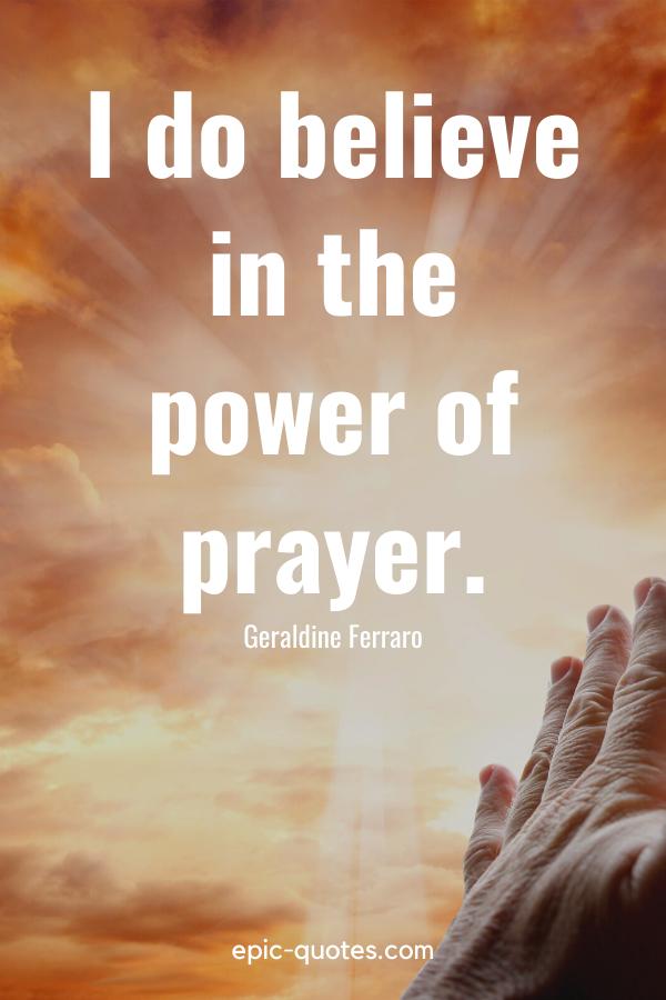 """I do believe in the power of prayer."" -Geraldine Ferraro"