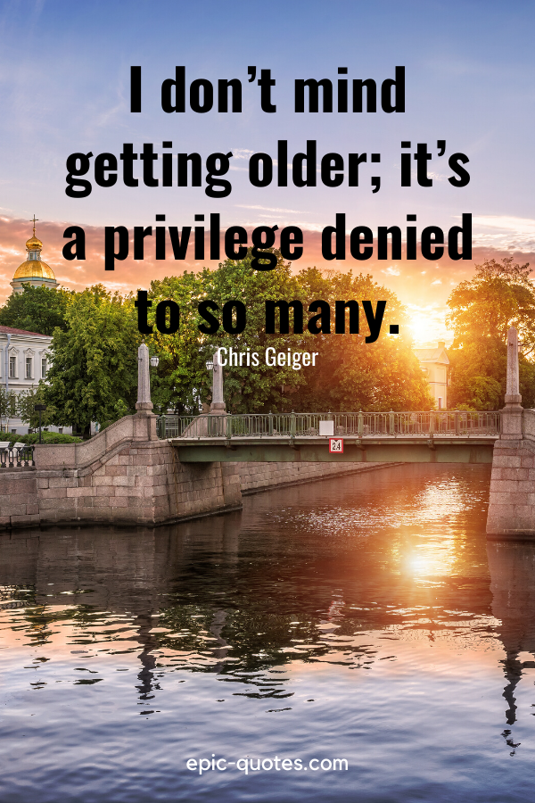 """""""I don't mind getting older; it's a privilege denied to so many.""""-Chris Geiger"""