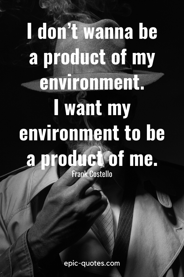 """""""I don't wanna be a product of my environment. I want my environment to be a product of me."""" -Frank Costello"""