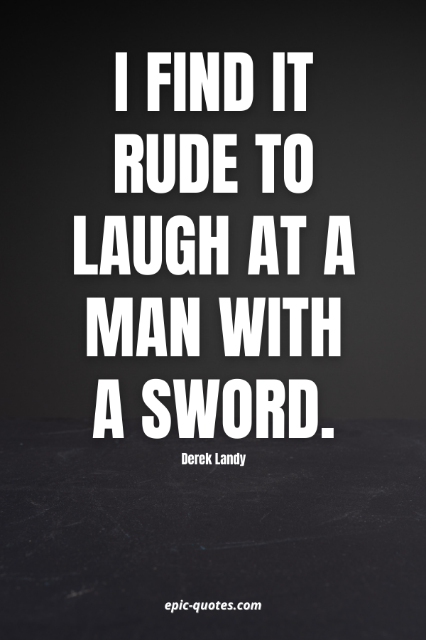 I find it rude to laugh at a man with a sword. -Derek Landy