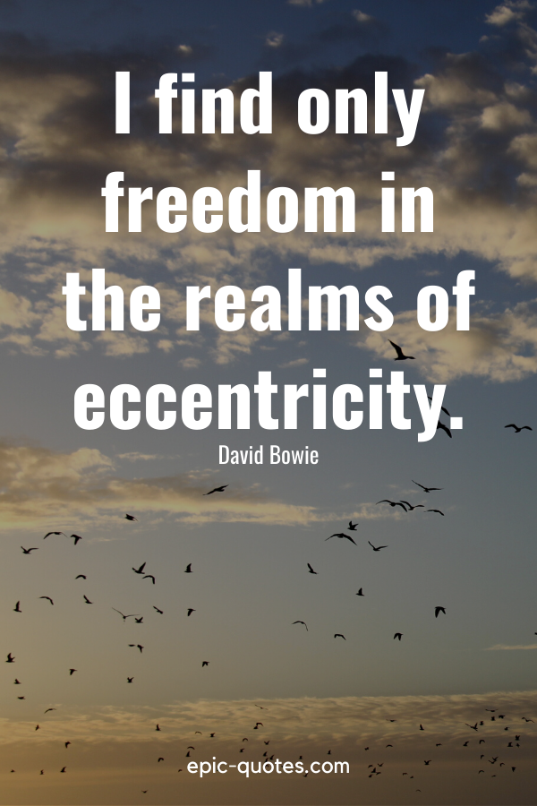 """""""I find only freedom in the realms of eccentricity."""" -David Bowie"""