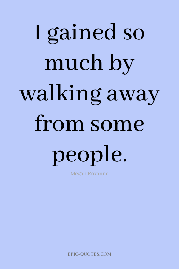 I gained so much by walking away from some people. -Megan Roxanne