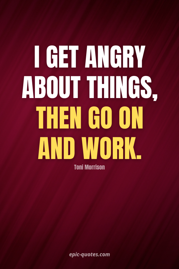 I get angry about things, then go on and work. -Toni Morrison