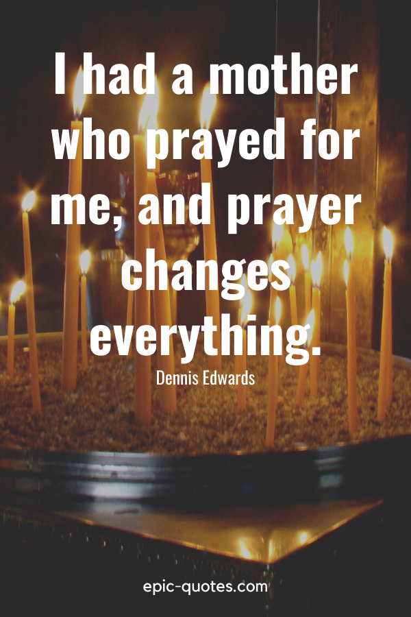 """""""I had a mother who prayed for me, and prayer changes everything."""" -Dennis Edwards"""