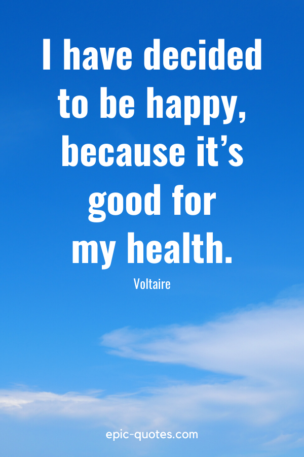 """""""I have decided to be happy, because it's good for my health."""" -Voltaire"""