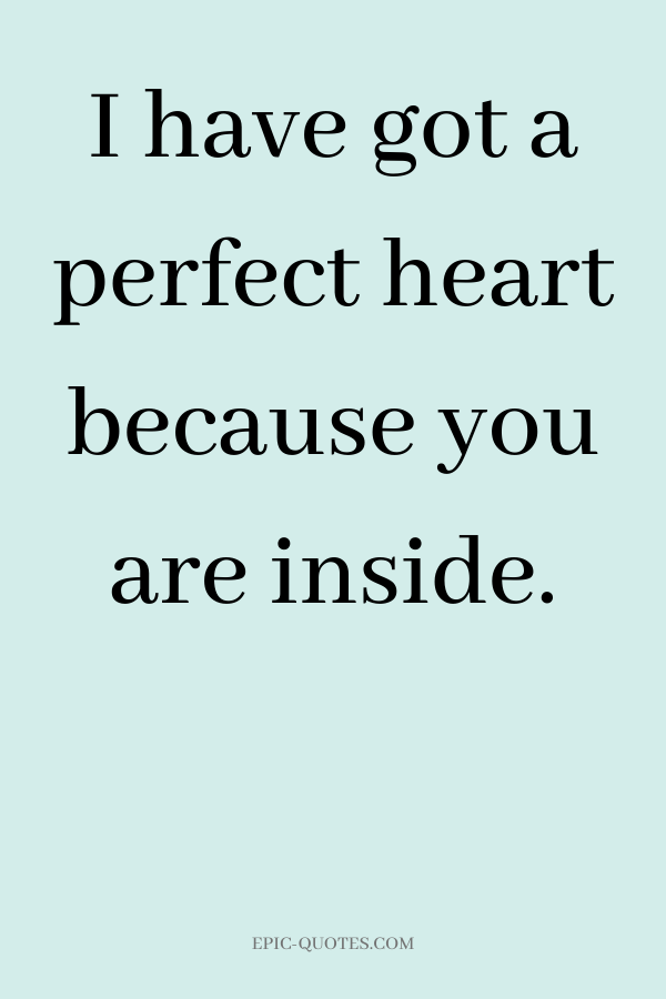 I have got a perfect heart because you are inside.