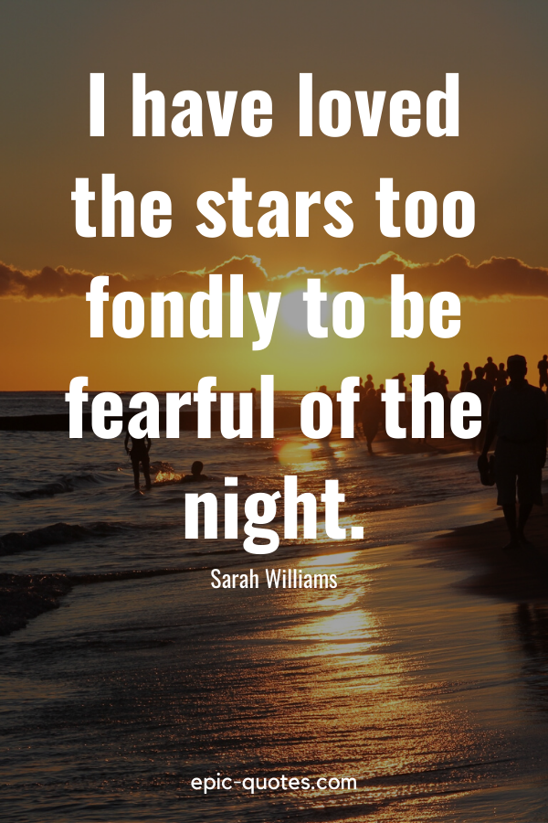 """""""I have loved the stars too fondly to be fearful of the night."""" -Sarah Williams"""