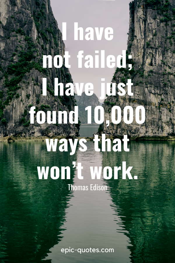 """""""I have not failed; I have just found 10,000 ways that won't work.""""-Thomas Edison"""
