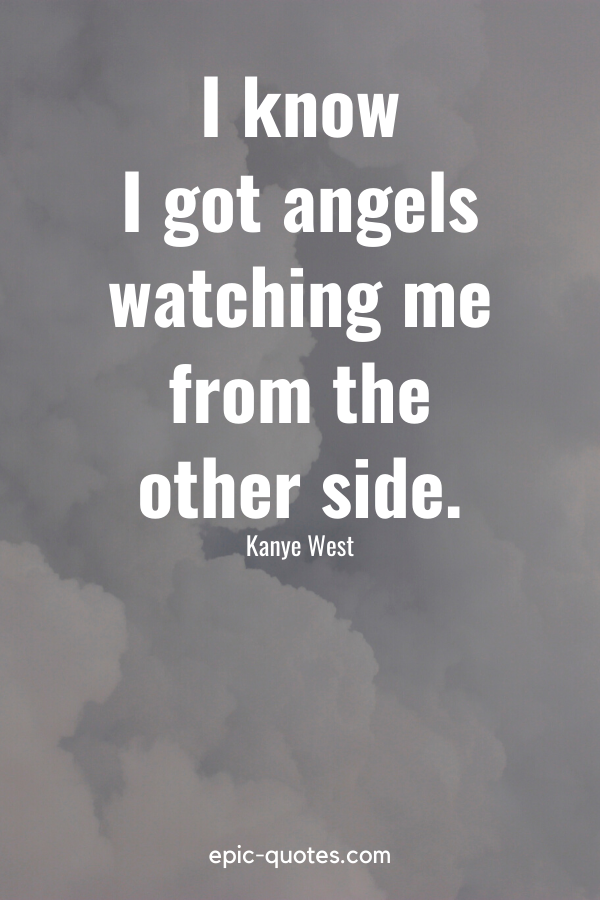 """""""I know I got angels watching me from the other side."""" -Kanye West"""