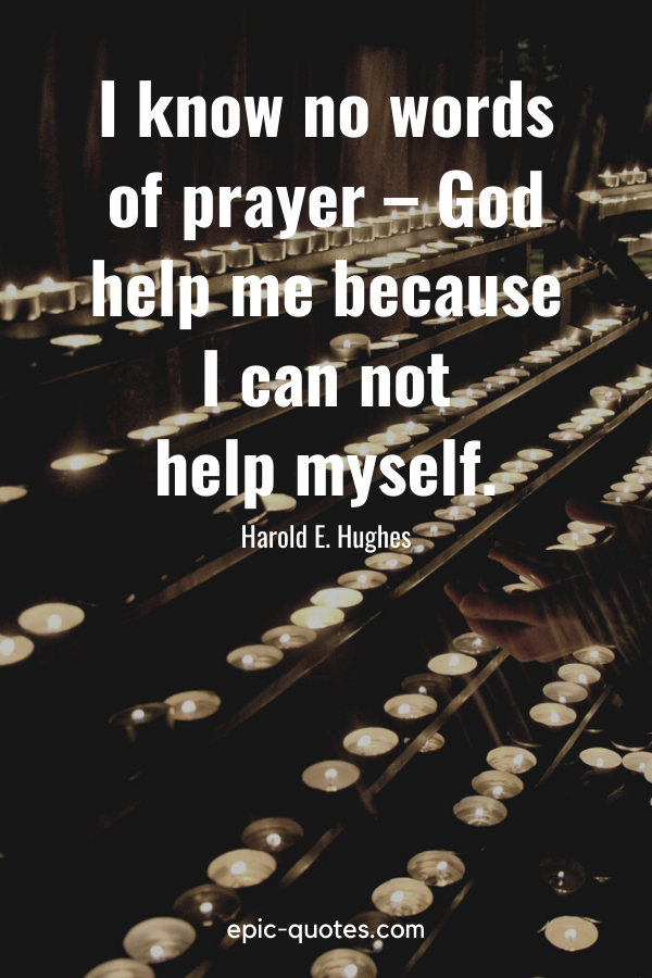 """""""I know no words of prayer – God help me because I can not help myself."""" -Harold E. Hughes"""