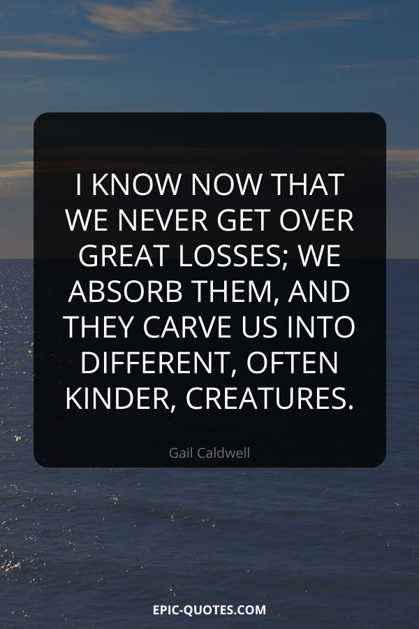 I know now that we never get over great losses; we absorb them, and they carve us into different, often kinder, creatures. -Gail Caldwell