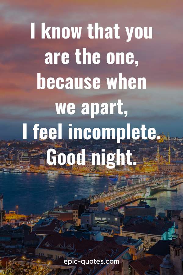 """""""I know that you are the one, because when we apart, I feel incomplete. Good night"""""""