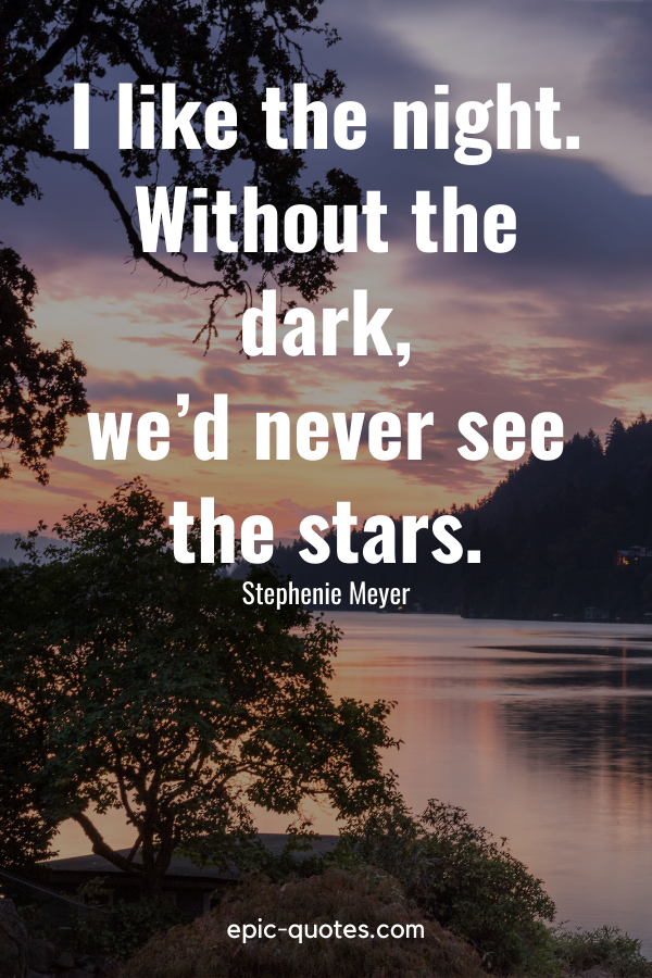 """""""I like the night. Without the dark, we'd never see the stars."""" -Stephenie Meyer"""