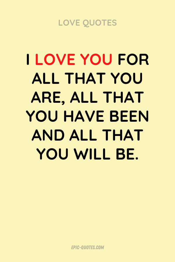 I love you for all that you are, all that you have been and all that you will be.
