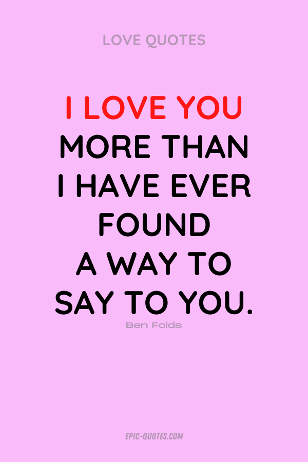 I love you more than I have ever found a way to say to you. Ben Folds