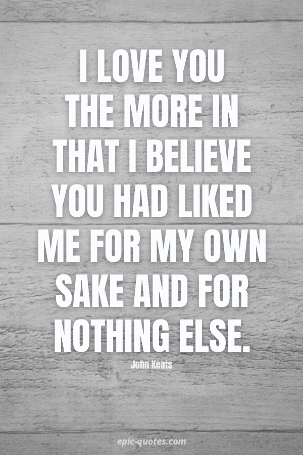 I love you the more in that I believe you had liked me for my own sake and for nothing else. -John Keats