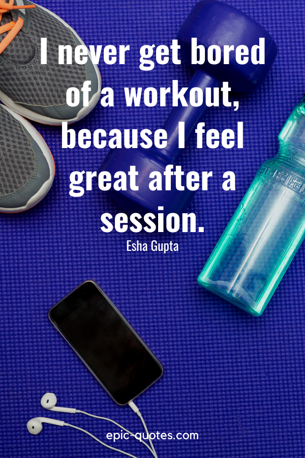 """""""I never get bored of a workout, because I feel great after a session.""""-Esha Gupta"""