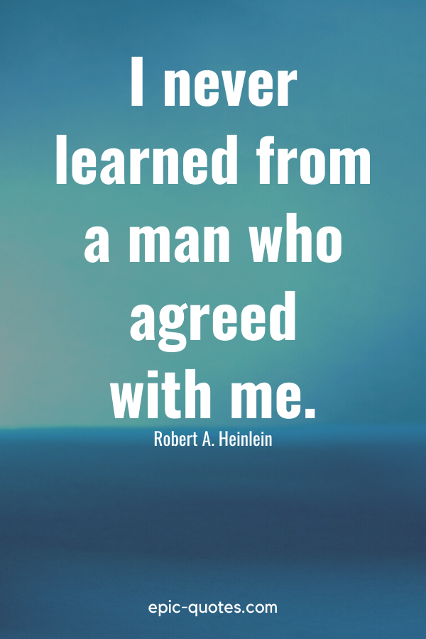 """""""I never learned from a man who agreed with me."""" -Robert A. Heinlein"""