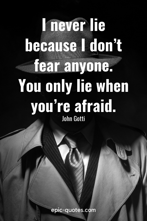 """""""I never lie because I don't fear anyone. You only lie when you're afraid."""" -John Gotti"""