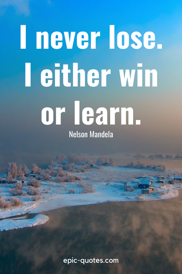"""""""I never lose. I either win or learn.""""-Nelson Mandela"""