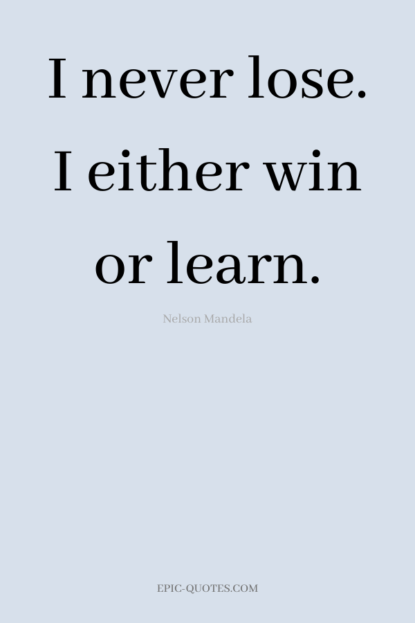 I never lose. I either win or learn. -Nelson Mandela
