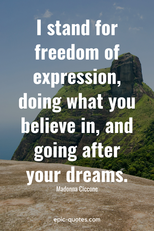 """""""I stand for freedom of expression, doing what you believe in, and going after your dreams."""" -Madonna Ciccone"""