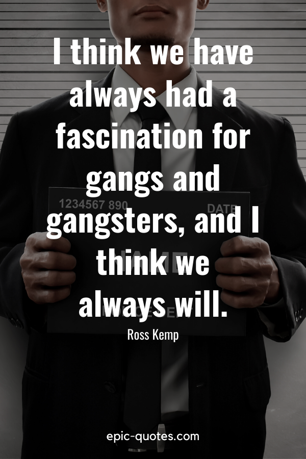 """""""I think we have always had a fascination for gangs and gangsters, and I think we always will."""" -Ross Kemp"""