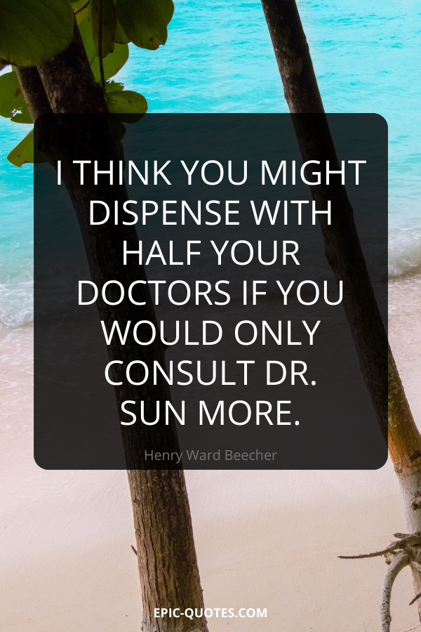 I think you might dispense with half your doctors if you would only consult Dr. Sun more. -Henry Ward Beecher