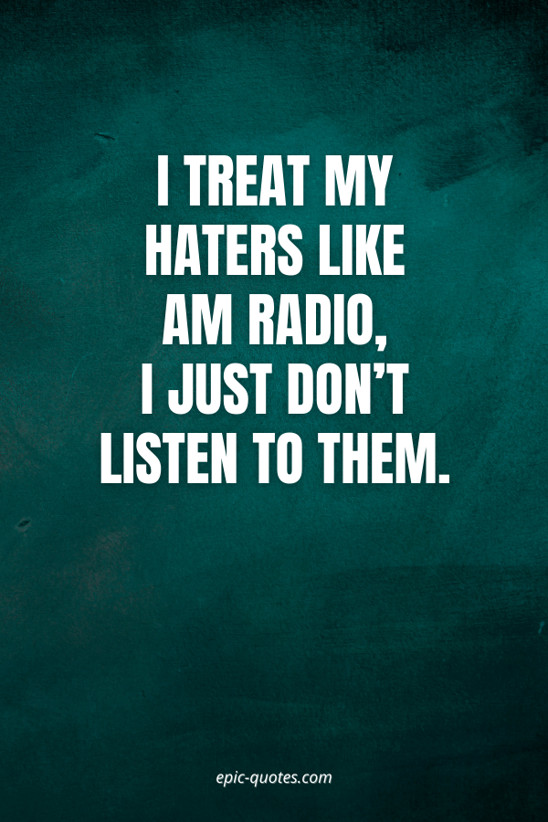 I treat my haters like AM radio, I just don't listen to them.
