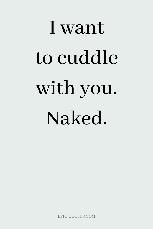 I want to cuddle with you. Naked.