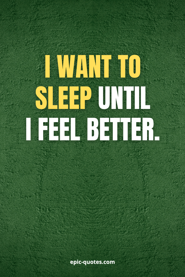 I want to sleep until I feel better.