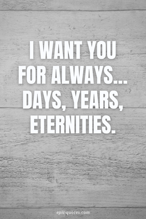 I want you for always… days, years, eternities.