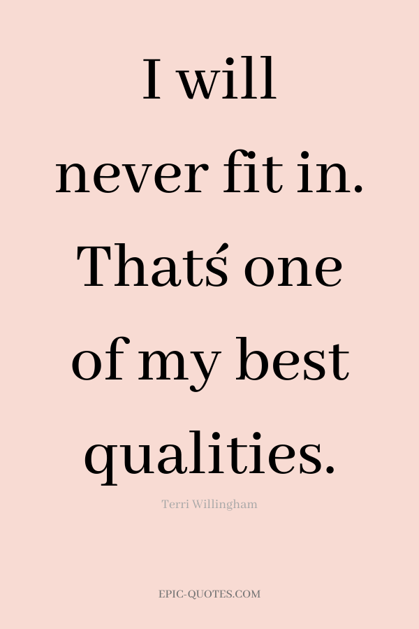 I will never fit in. That´s one of my best qualities. -Terri Willingham