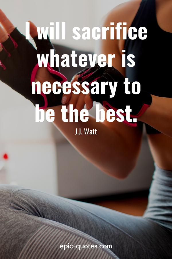 """I will sacrifice whatever is necessary to be the best."" -J.J. Watt"